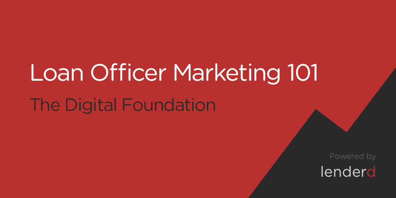 Loan Officer Marketing 101: The Digital Foundation